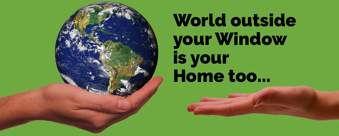 World outside your Window is our Home too